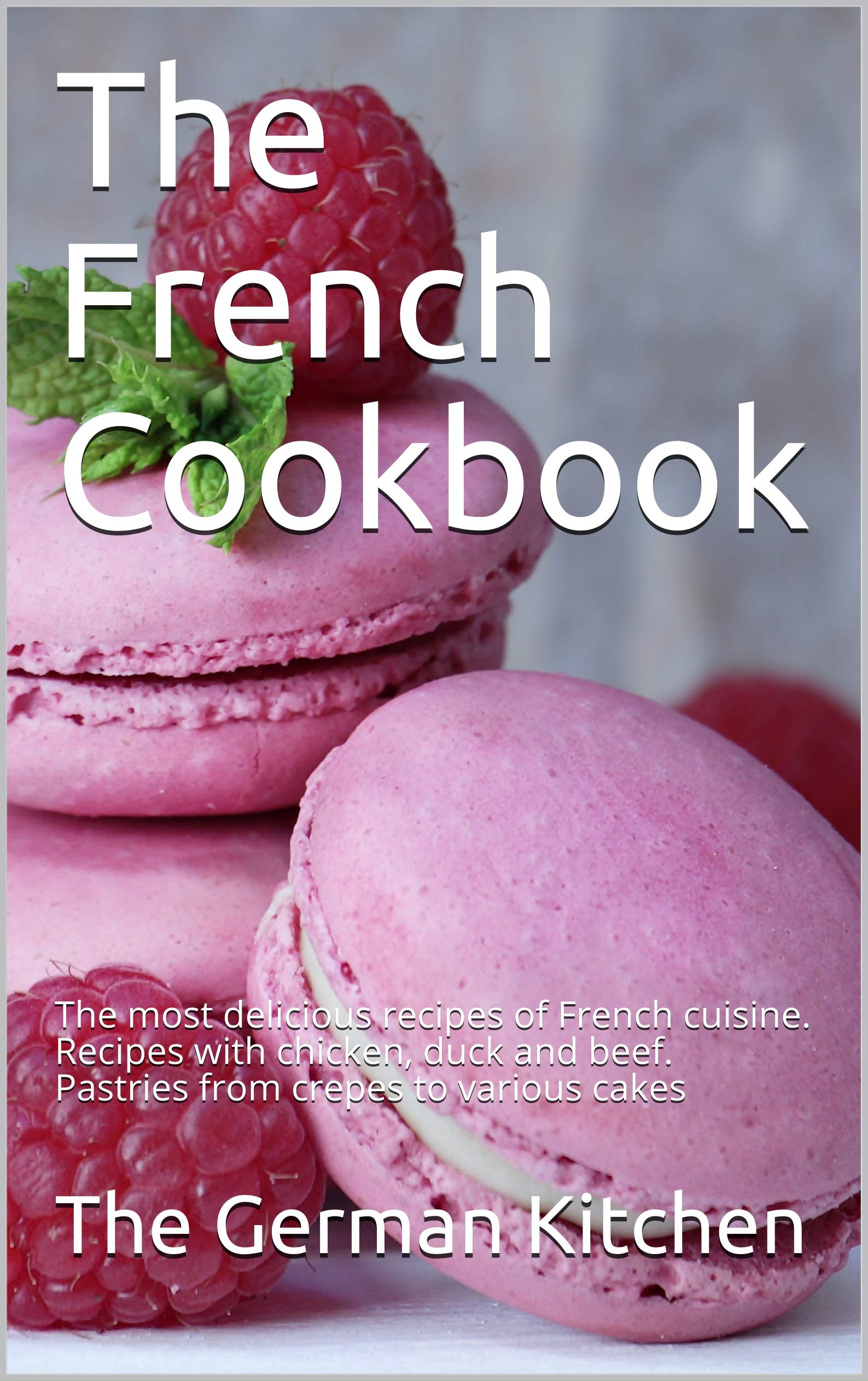 The French Cookbook: The most delicious recipes of French cuisine. Recipes with chicken, duck and beef. Pastries from crepes to various cakes