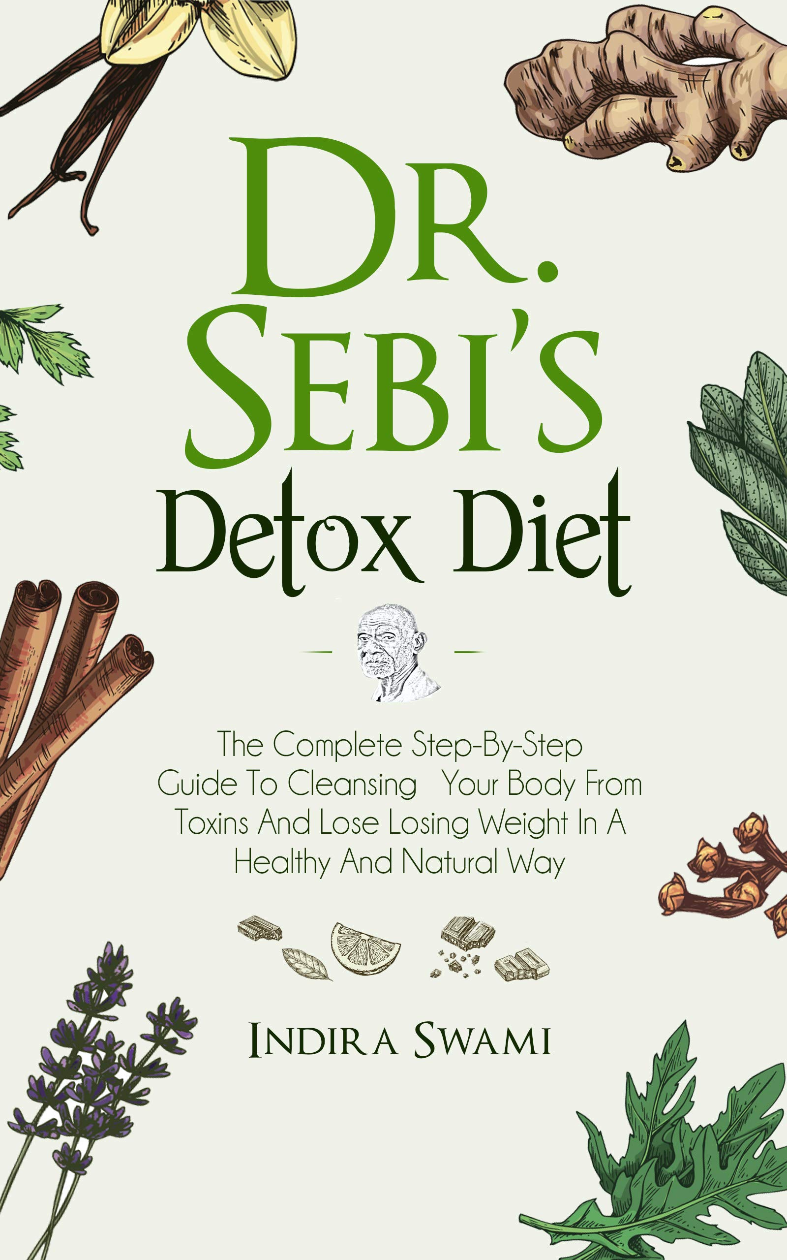 Dr. Sebi's Detox Diet: The Complete Step-By-Step Guide To Cleansing Your Body From Toxins And Losing Weight In A Healthy And Natural Way (Dr Sebi Book 3)