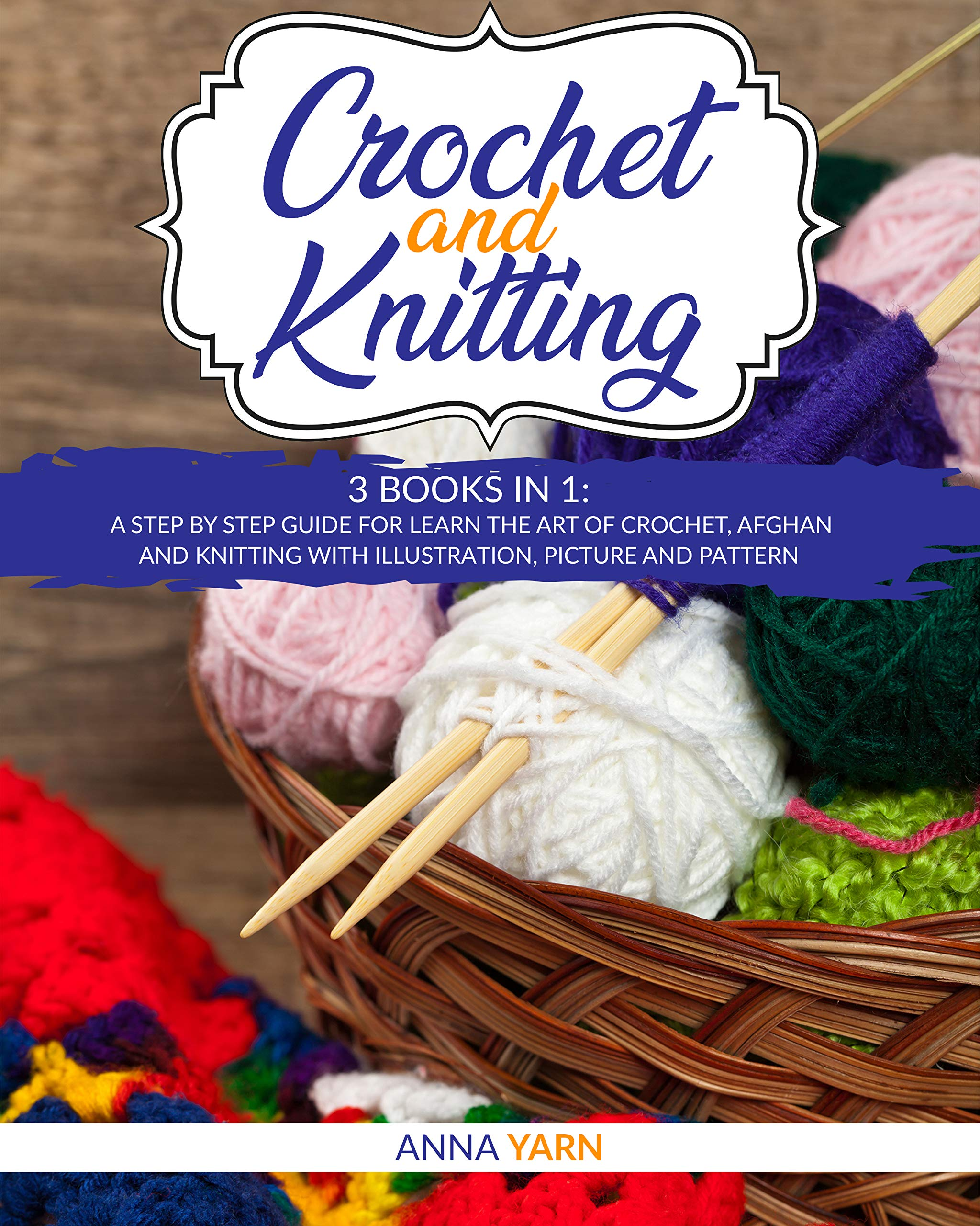 CROCHET AND KNITTING: 3 BOOKS IN 1 A STEP BY STEP GUIDE FOR LEARN THE ART OF CROCHET AFGHAN AN KNITTING WITH ILLUSTRATION, PICTURE AND PATTERN