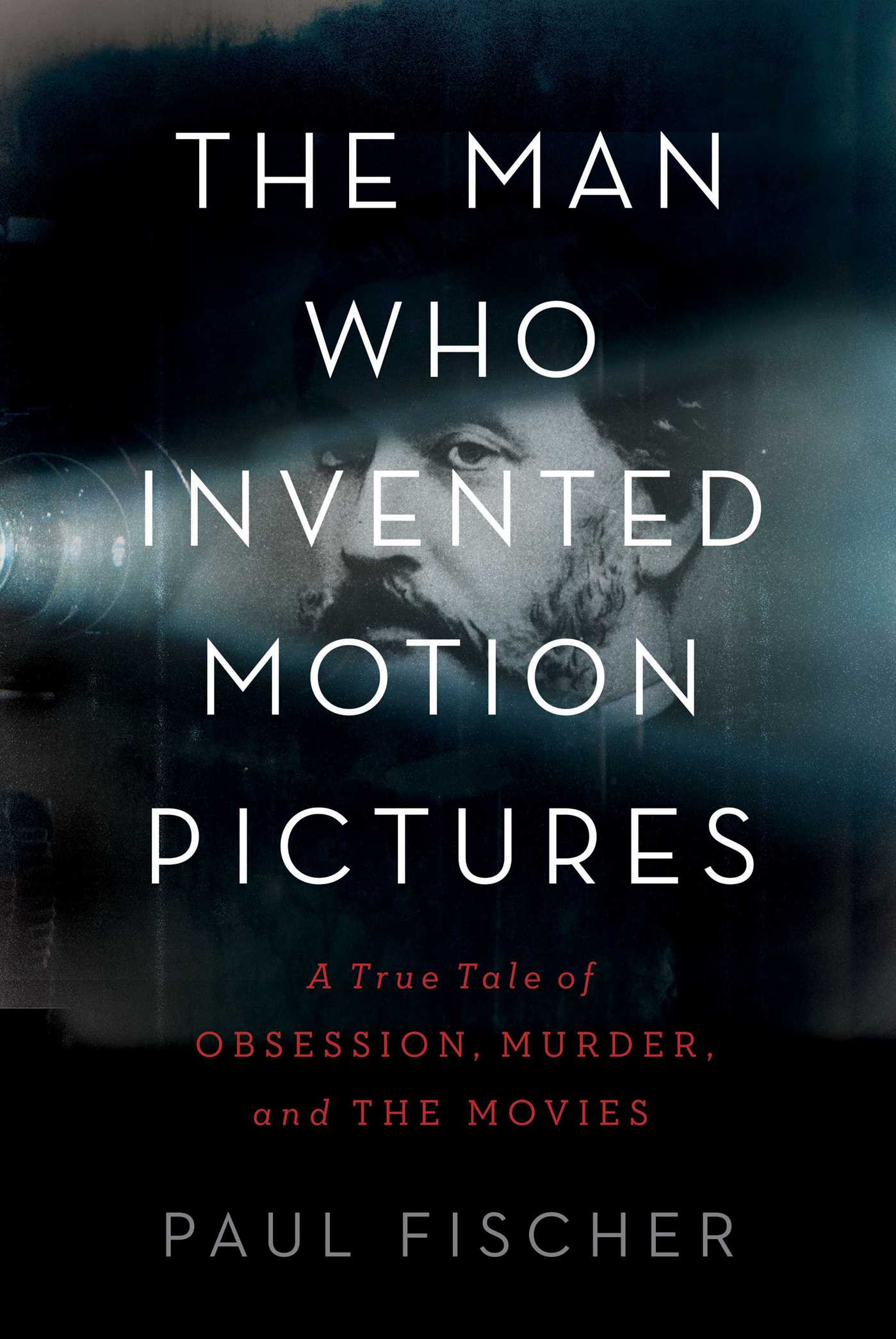 The Man Who Invented Motion Pictures: A True Tale of Obsession, Murder, and the Movies