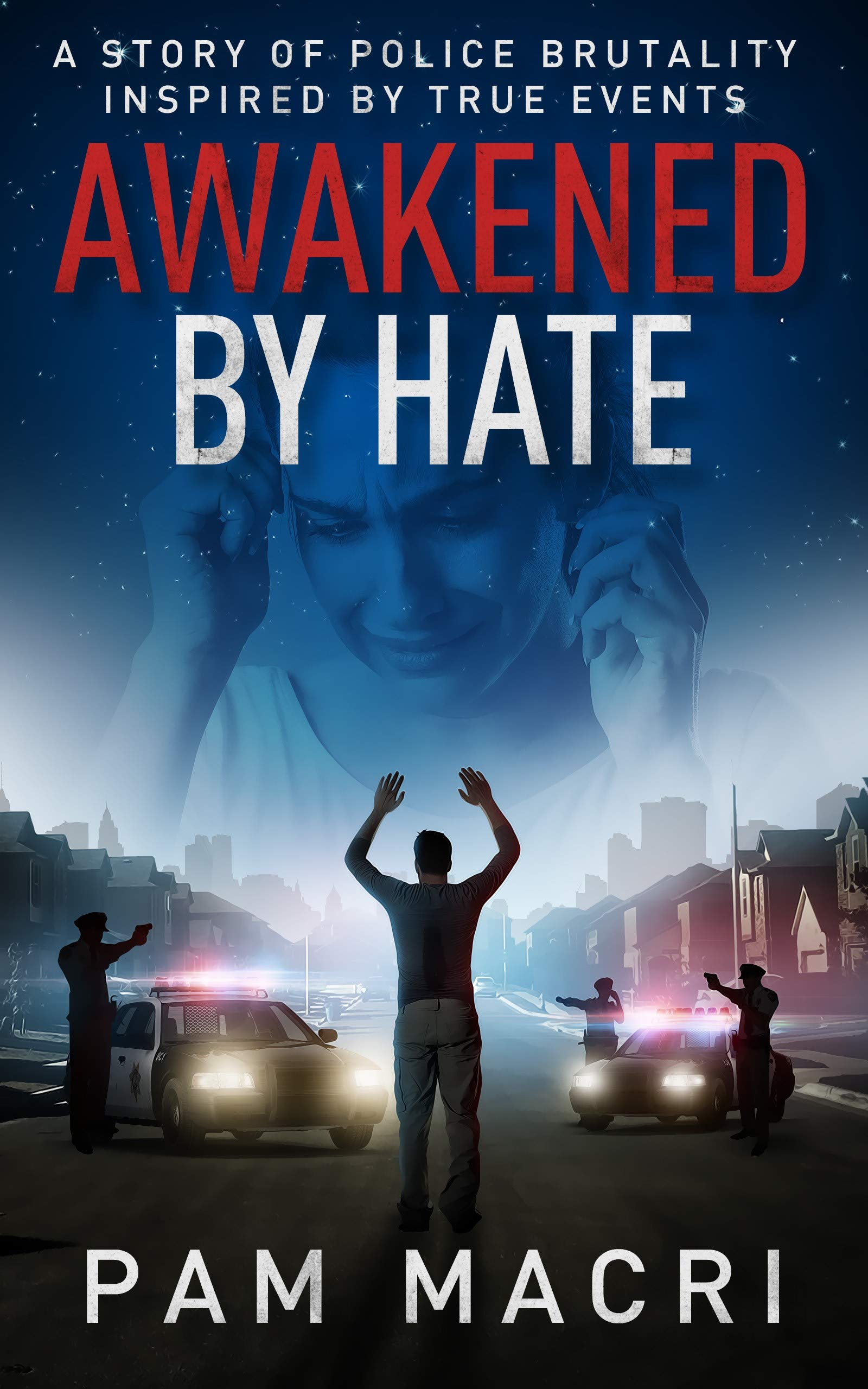 AWAKENED BY HATE A story of police brutality inspired by true events: Who can you trust when police brutality happens? Did it just happen to us? Can forty seconds change your life forever?