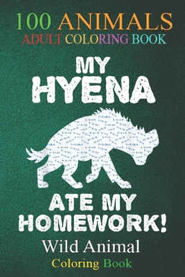 100 Animals: My Hyena Ate My Homework Hyaena Animal Back To School Kid An Adult Wild Animals Coloring Book with Lions, Elephants, Owls, Horses, Dogs, Cats, and Many More!