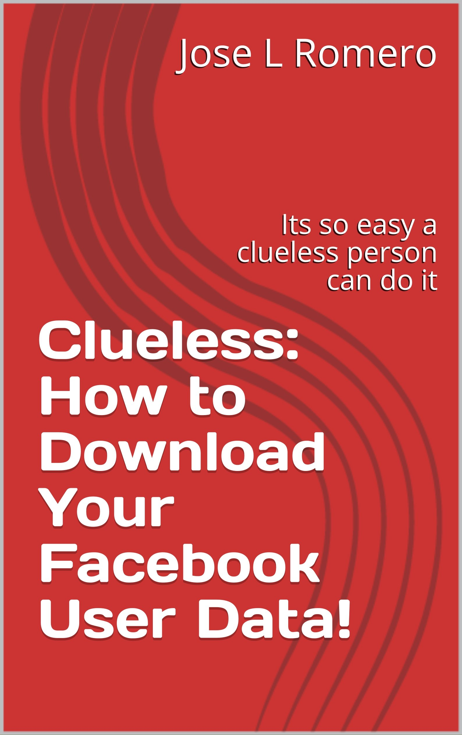 Clueless: How to Download Your Facebook User Data!: Its so easy a clueless person can do it