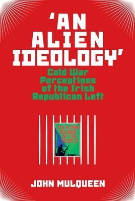 'An Alien Ideology': Cold War Perceptions of the Irish Republican Left