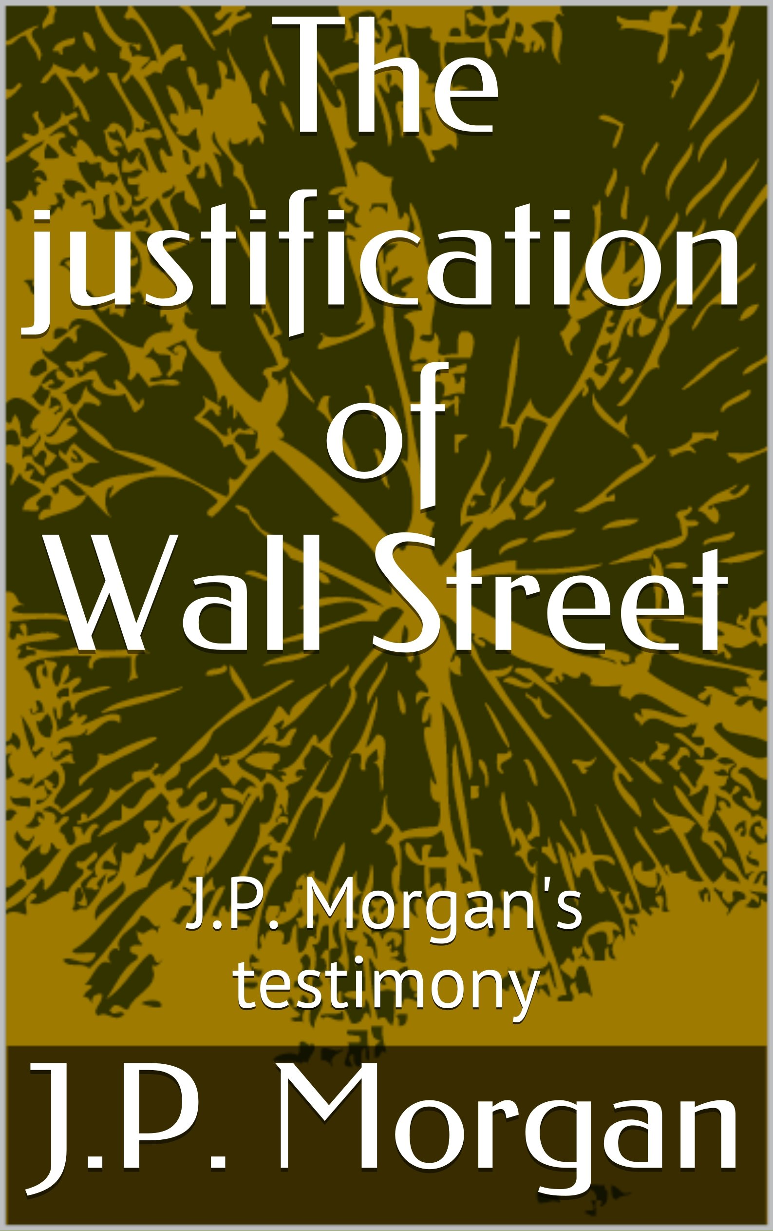 The justification of Wall Street: J.P. Morgan's testimony