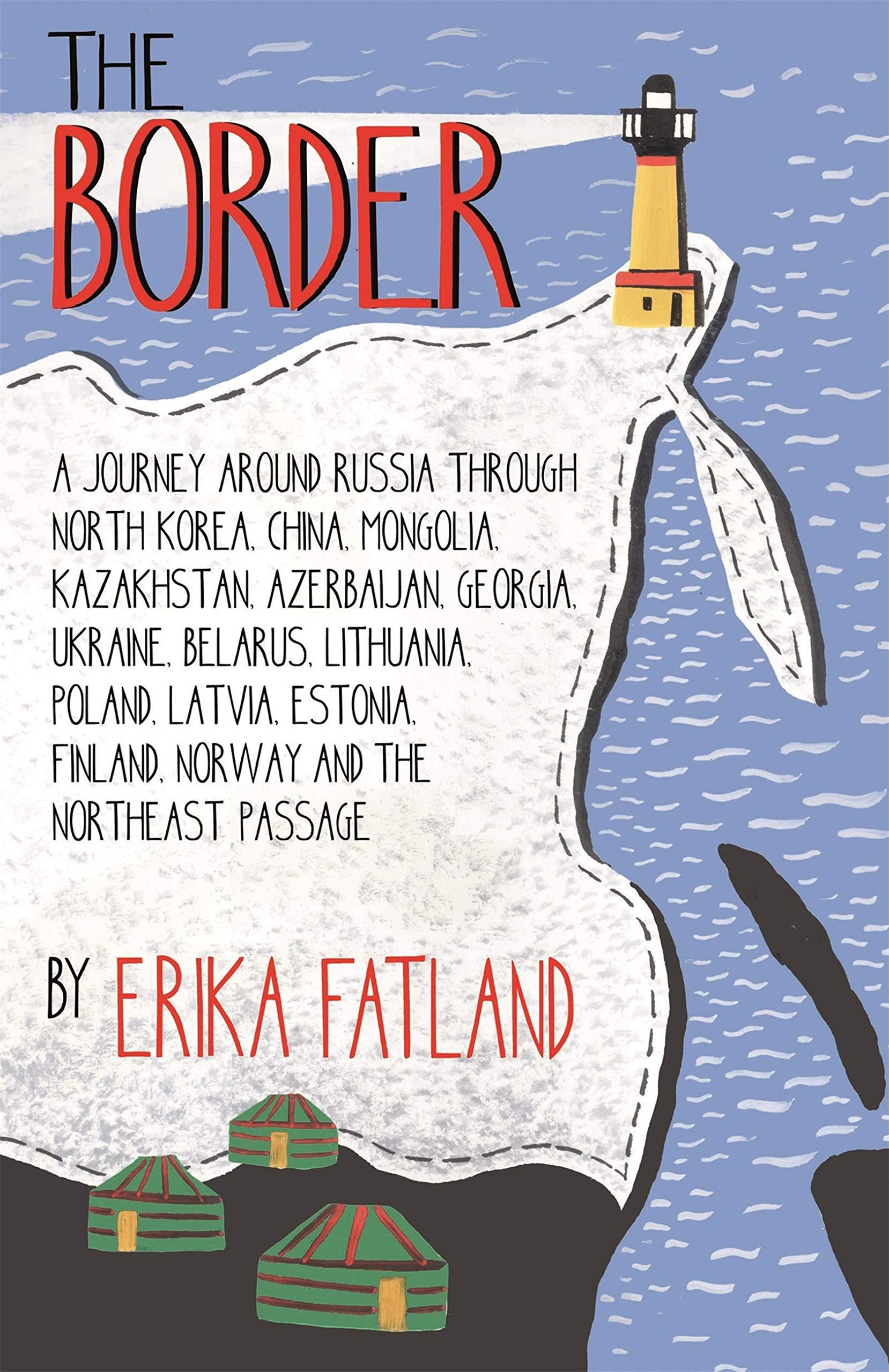 The Border - A Journey Around Russia: Through North Korea, China, Mongolia, Kazakhstan, Azerbaijan, Georgia, Ukraine, Belarus, Lithuania, Poland, Latvia, ... Finland, Norway and the Northeast Passage