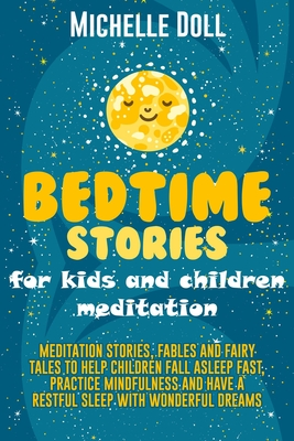 Bedtime Stories for Kids and Children Meditation: Meditation Stories, Fables and Fairy Tales to Help Children Fall Asleep Fast, Practice Mindfulness and Have a Restful Sleep with Wonderful Dreams.