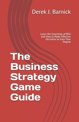 The Business Strategy Game Guide: Learn the Essentials of BSG and How to Make Effective Decisions to Earn Your Degree