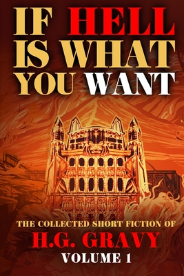 If Hell is What You Want: The Collected Short Fiction of H.G. Gravy
