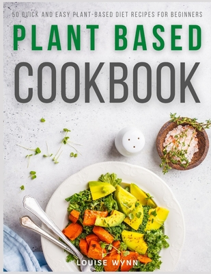 Plant Based Cookbook: 50 Quick and Easy Plant-Based Diet Recipes for Beginners