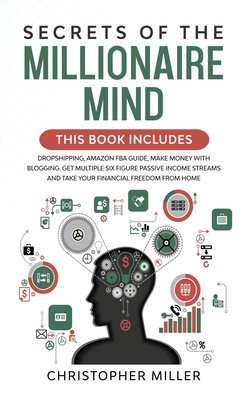 Secrets of the Millionaire Mind: This Book Includes: Dropshipping, Amazon FBA Guide, Make Money with Blogging. Get Multiple Six Figure Passive Income Streams and Take your Financial Freedom from Home