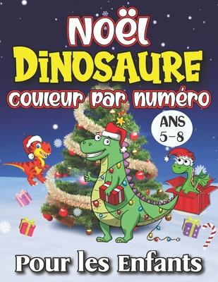 No�l Dinosaure Couleur Par Num�ro Pour les Enfants Ans 5-8: Plus de 25 dinosaures de No�l par nombre de pages � colorier, y compris le P�re No�l, les arbres de No�l, les rennes, les bonhommes de neige