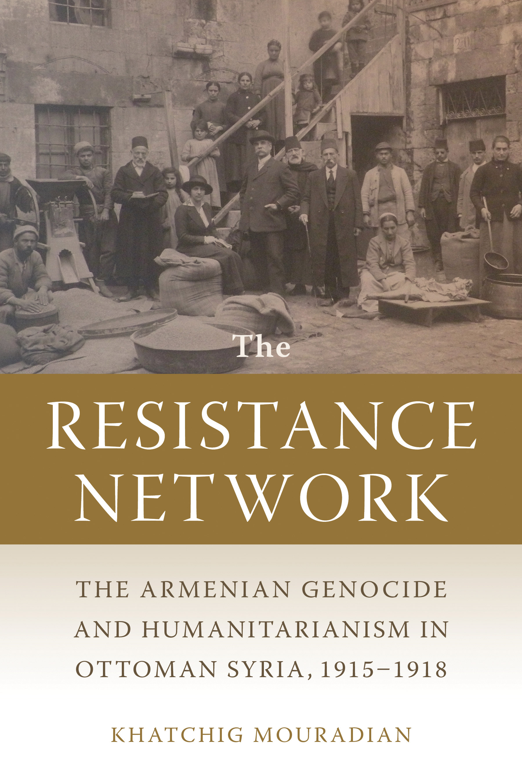 The Resistance Network: The Armenian Genocide and Humanitarianism in Ottoman Syria, 1915–1918