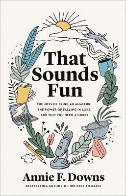 That Sounds Fun: The Joys of Being an Amateur, the Power of Falling in Love, and Why You Need a Hobby