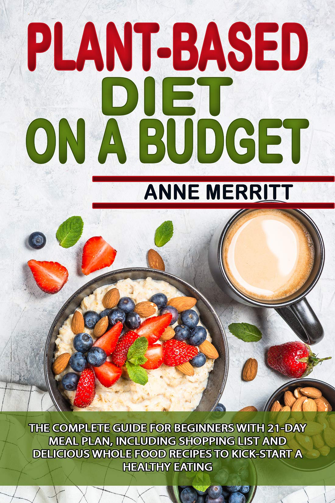 Plant-Based Diet on a Budget: The Complete Guide for Beginners with 21-Day Meal Plan, Including Shopping List and Delicious Whole Food Recipes to Kick-Start a Healthy Eating