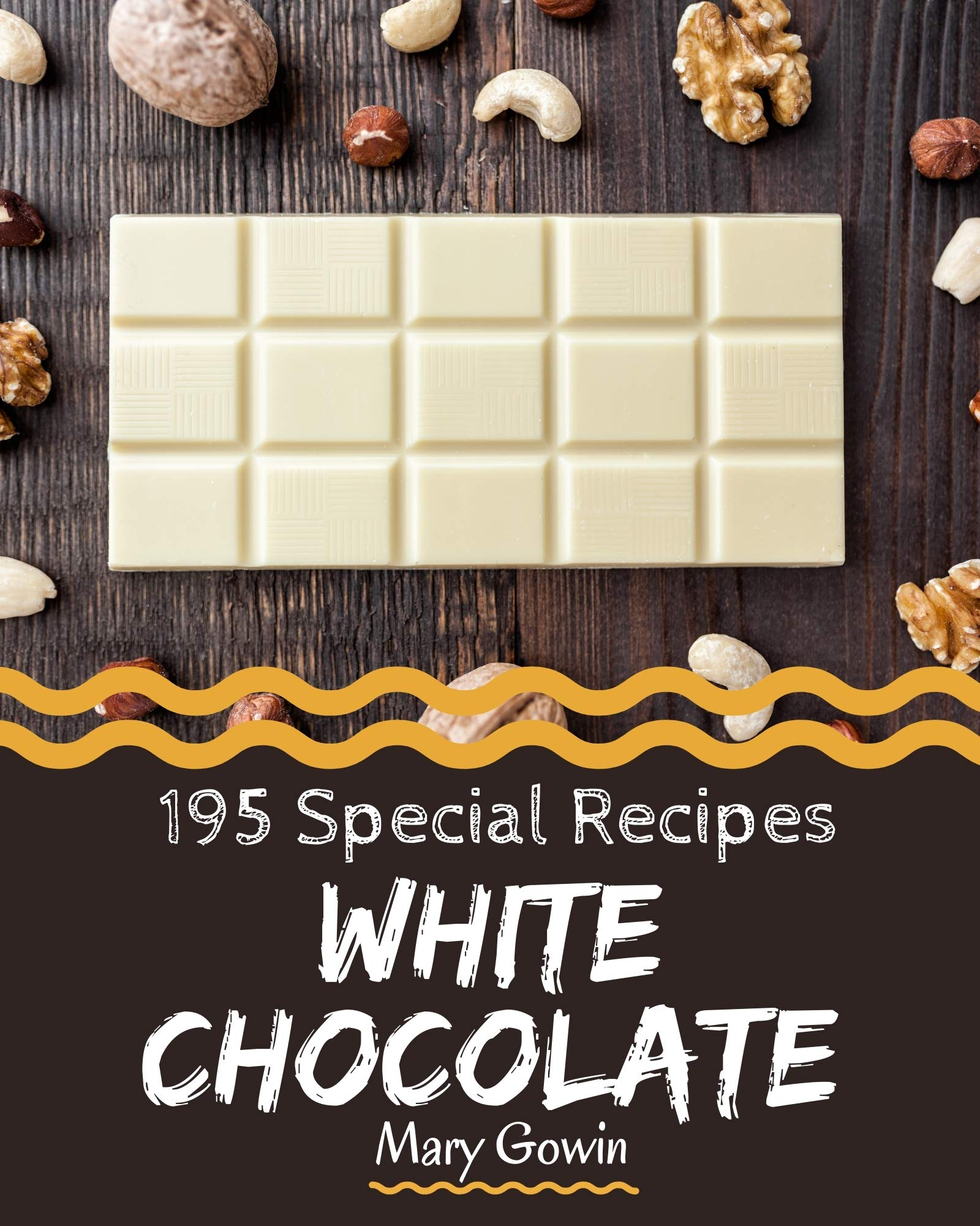 195 Special White Chocolate Recipes: A White Chocolate Cookbook You Won't be Able to Put Down