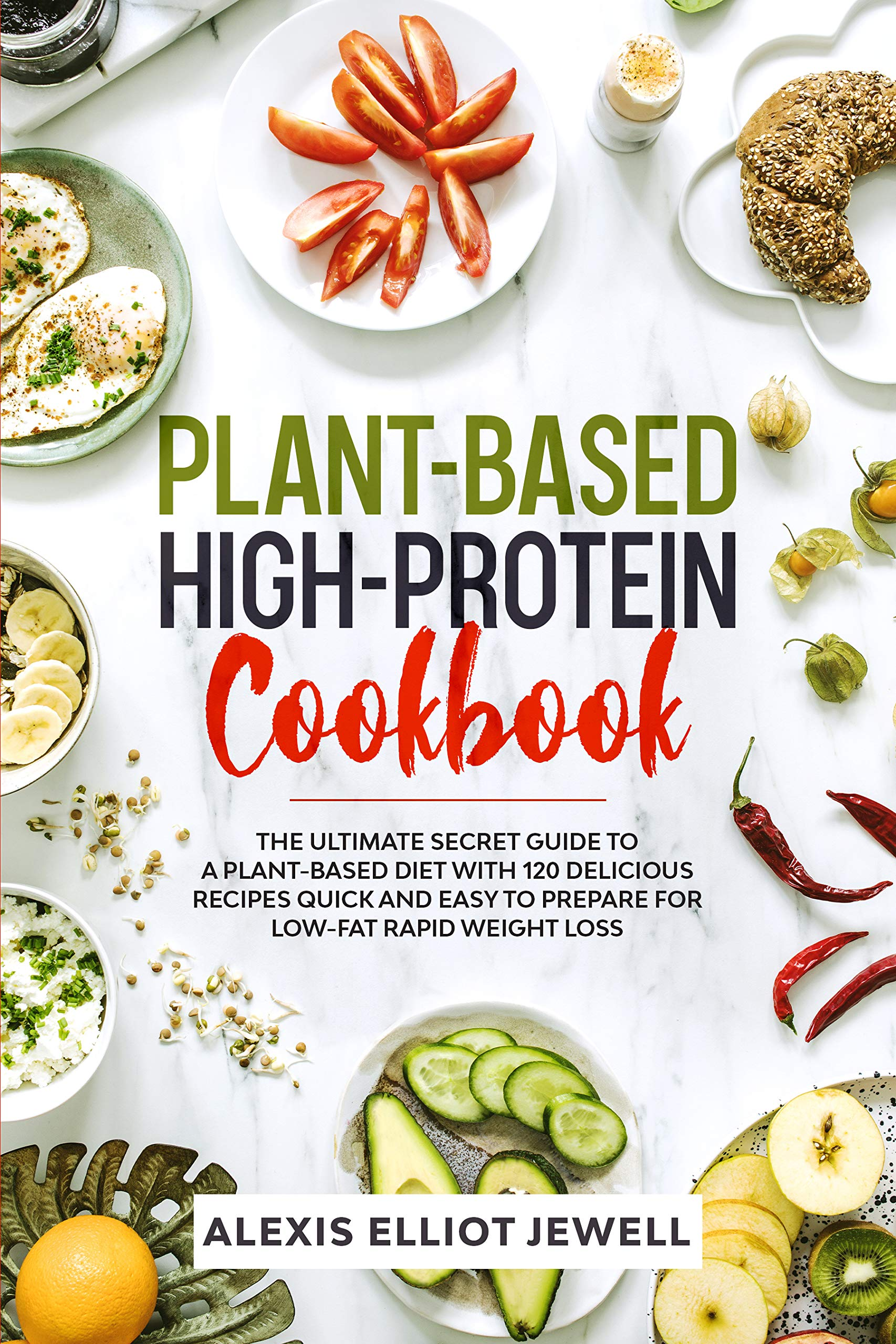 PLANT-BASED HIGH-PROTEIN COOKBOOK: The Ultimate Secret Guide To a Plant-Based Diet With 120 Delicious Recipes QUICK and EASY To Prepare for Low-Fat Rapid Weight Loss
