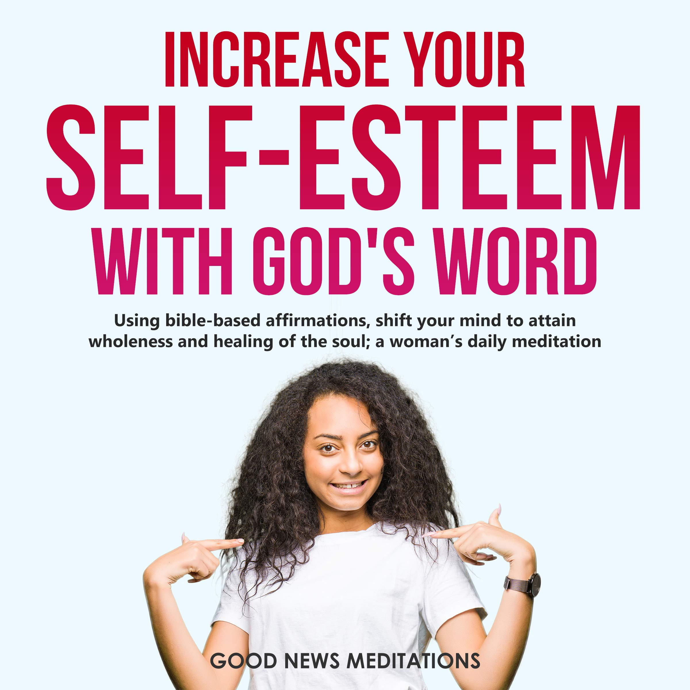Increase your self-esteem with God's Word: Using bible-based affirmations, shift your mind to attain wholeness and healing of the soul; a woman's daily meditation