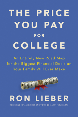 The Price You Pay for College: An Entirely New Road Map for the Biggest Financial Decision Your Family Will Ever Make