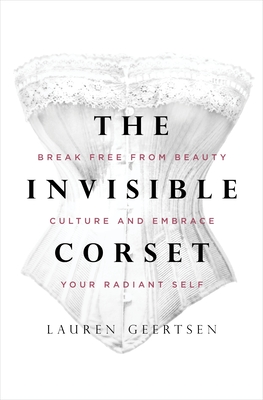 The Invisible Corset: Break Free from Beauty Culture and Embrace Your Radiant Self