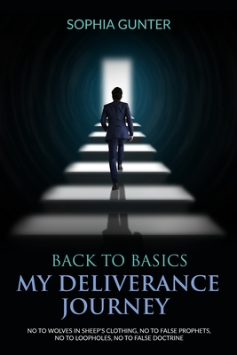 Back To Basics: My Deliverance Journey: No To Wolves In Sheep's Clothing, No To False Prophets, No To Loopholes, No To False Doctrine