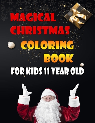Magical Christmas Coloring Book For Kids 11 Year Old: A Festive Coloring Book Featuring Beautiful Winter Landscapes and Heart Warming Holiday Scenes for Stress Relief and Relaxation with Cheerful Santa Claus, Reindeer, Elves, Animals, Snowman.