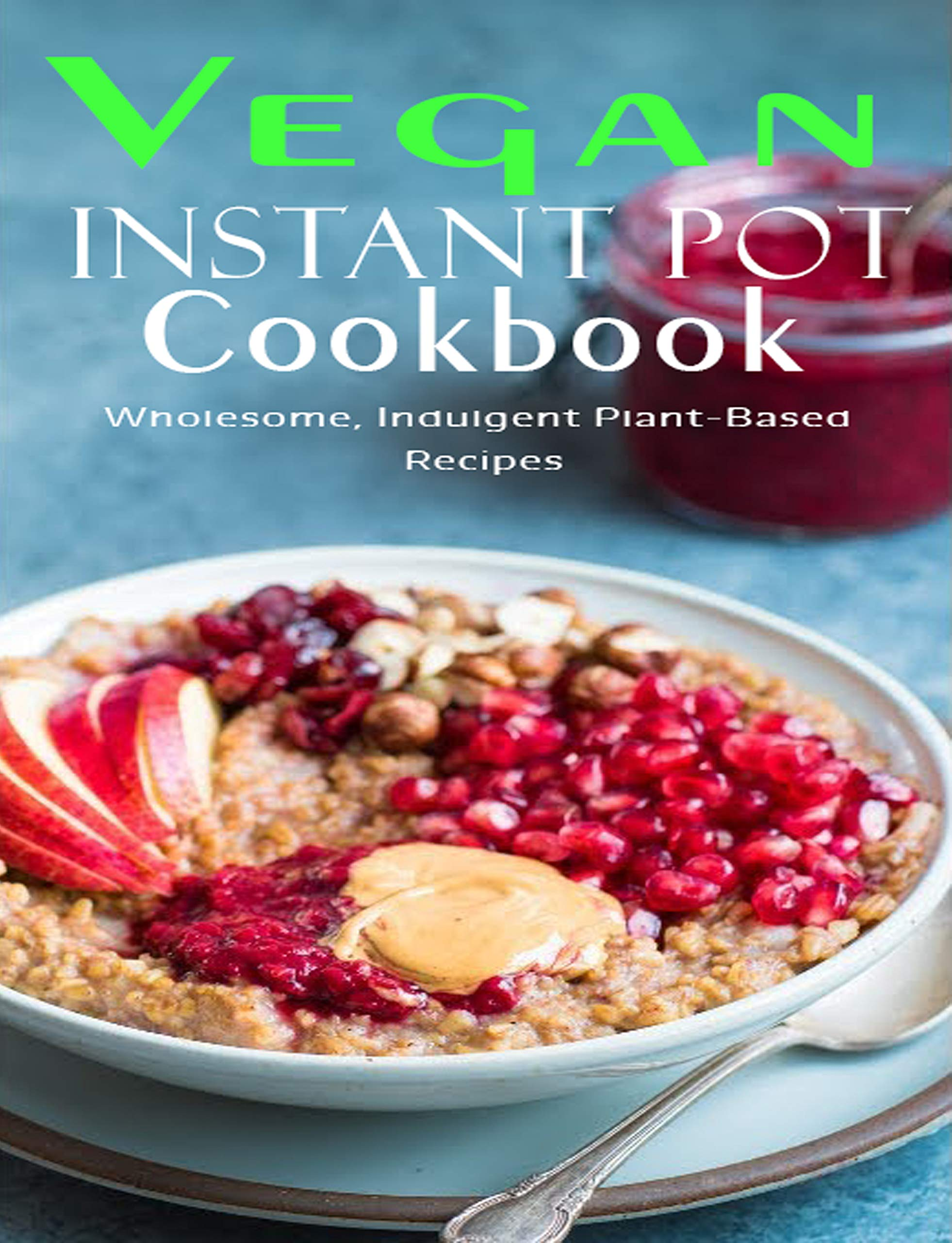 Vegan Instant Pot Cookbook: Wholesome , Indulgent Plant - Based Recipes