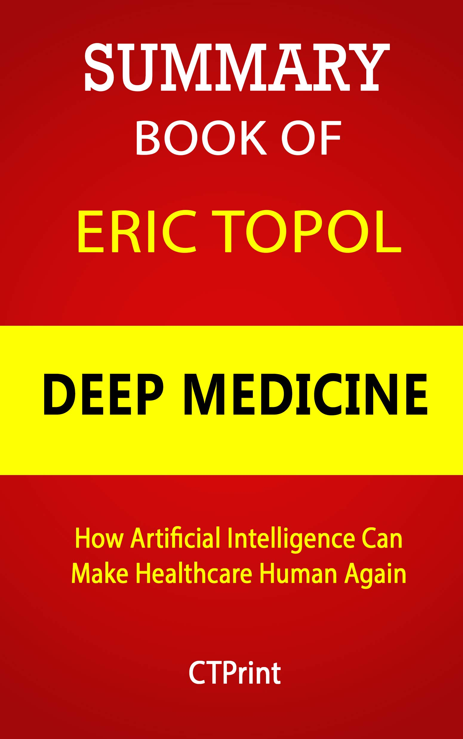 Summary Book of Eric Topol; Deep Medicine: How Artificial Intelligence Can Make Healthcare Human Again