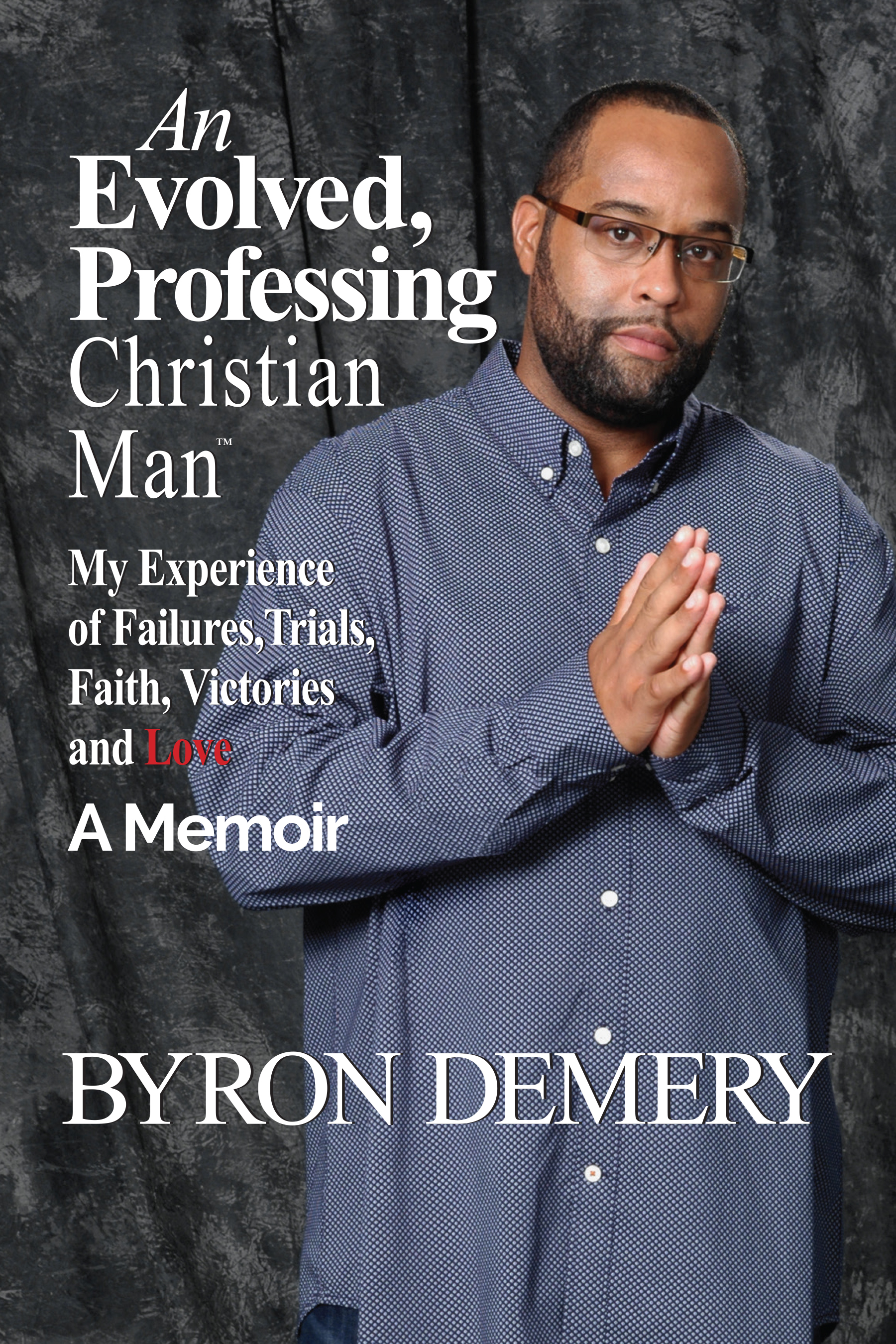 An Evolved, Professing Christian Man: My Experience of Failures, Trials, Faith, Victories and Love