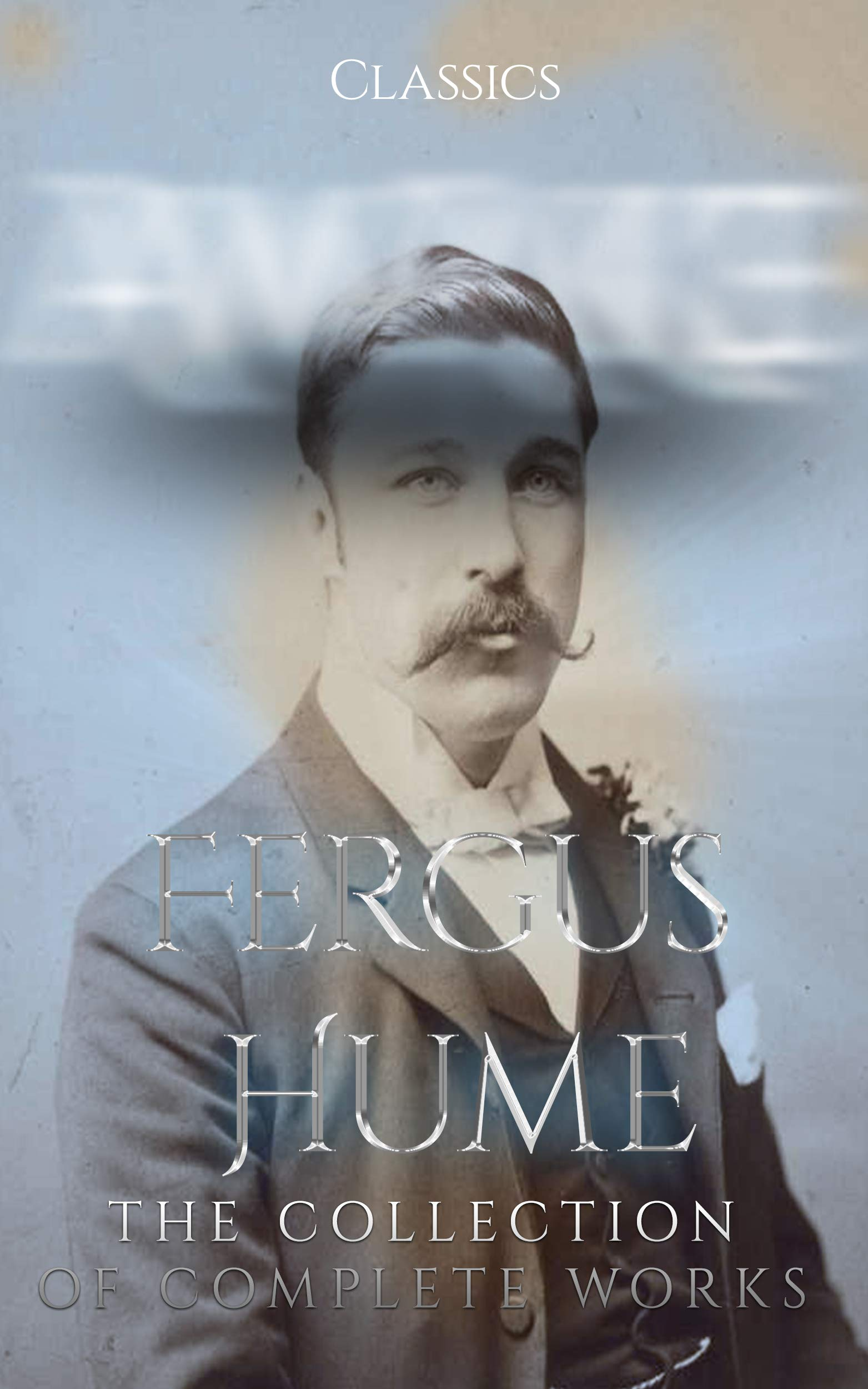 Fergus Hume: The Collection of Complete Works (Annotated): Collection Includes The Mystery of a Hansom Cab, The Bishop's Secret, The Secret Passage, The Silent House, The Green Mummy, And More