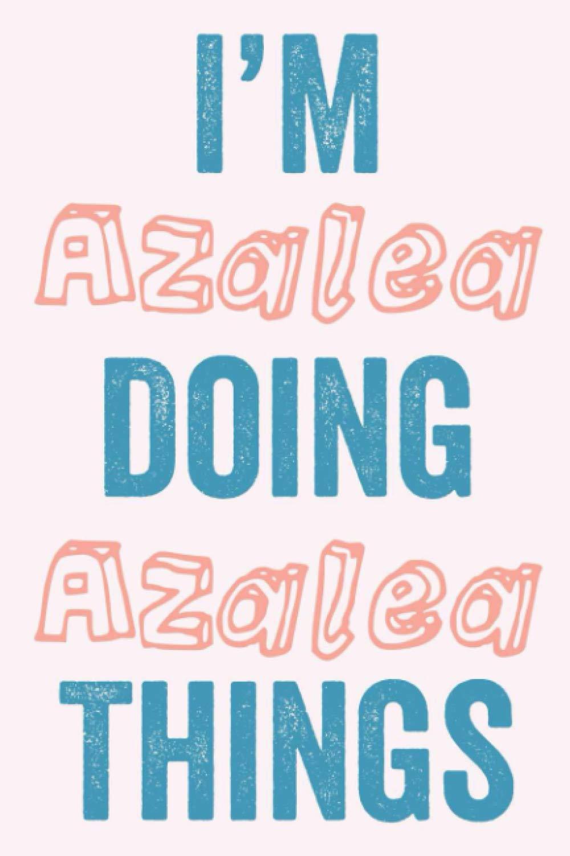 I'M Azalea Doing Azalea Things: Notebook Gift, Azalea name gifts, Azalea Girl, Personalized Journal Gift for Azalea, Gift Idea for Azalea, 120 Pages