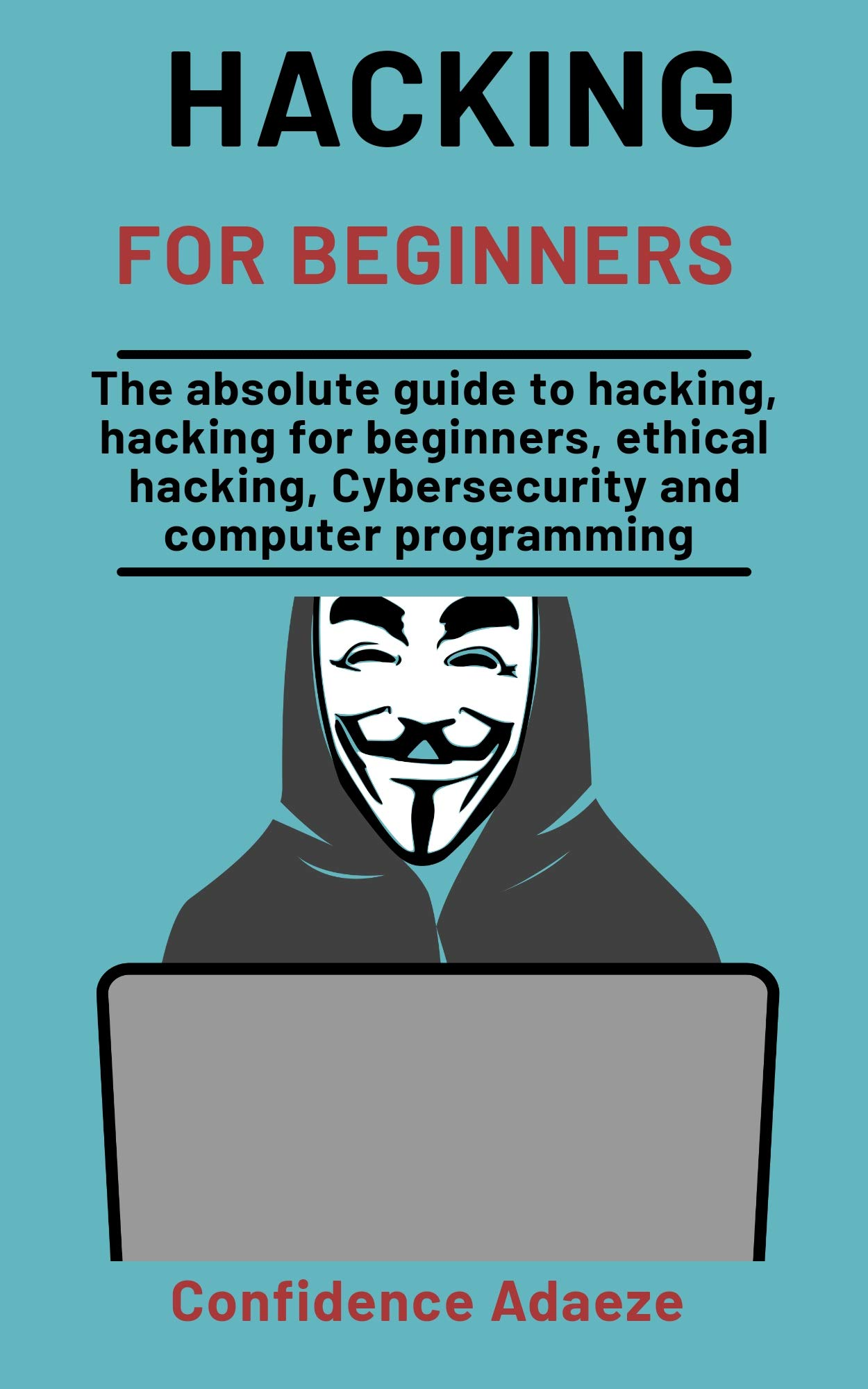 Hacking For Beginners: The Absolute Guide To Hacking, Hacking For Beginners, Ethical Hacking, Cybersecurity And Computer Programming