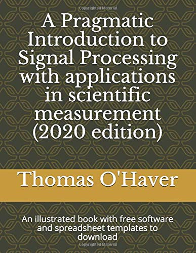 A Pragmatic Introduction to Signal Processing with applications in scientific measurement (2020 edition): An illustrated book with free software and spreadsheet templates to download