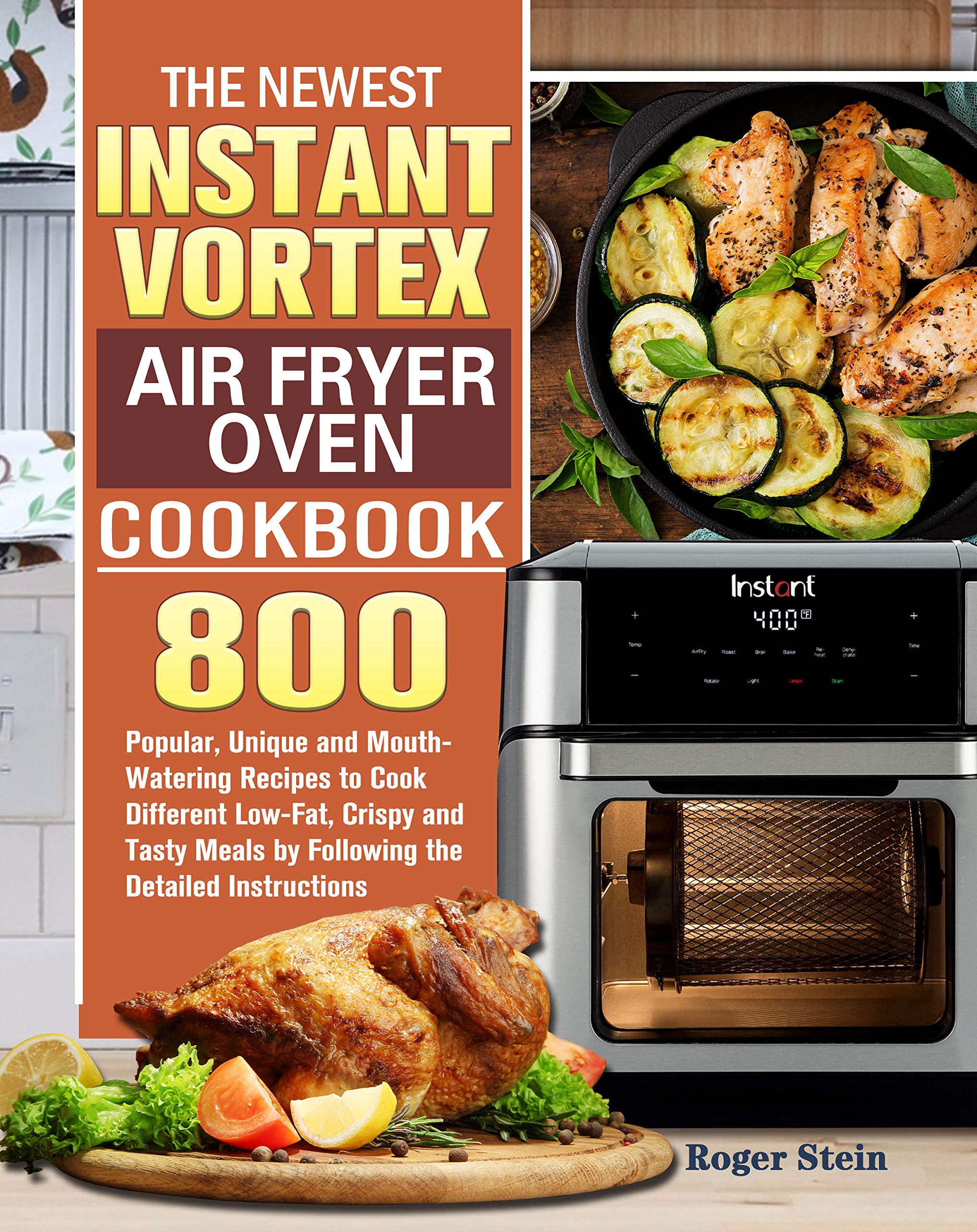 The Newest Instant Vortex Air Fryer Oven Cookbook: 800 Popular, Unique and Mouth-Watering Recipes to Cook Different Low-Fat, Crispy and Tasty Meals by Following the Detailed Instructions