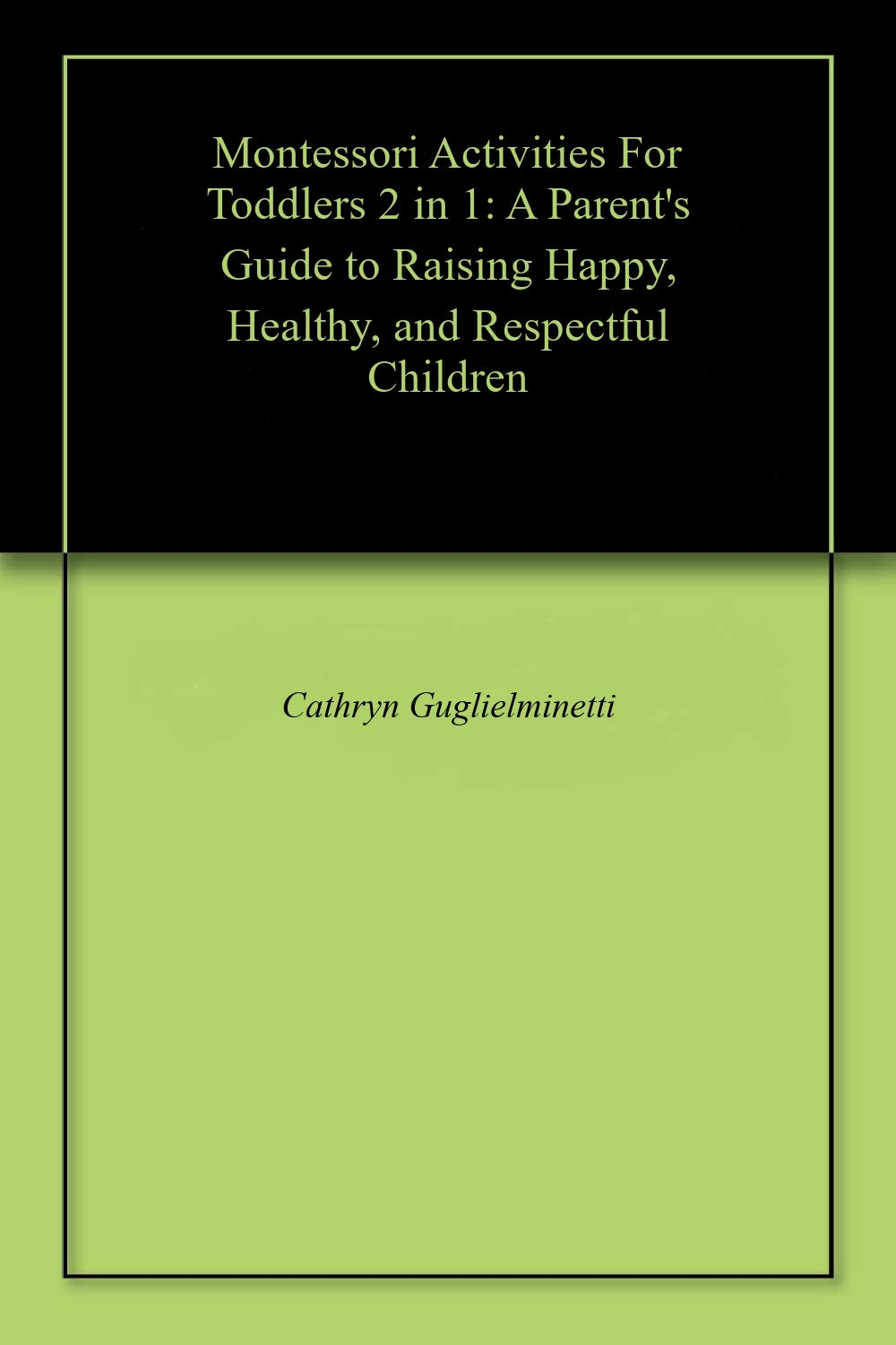 Montessori Activities For Toddlers 2 in 1: A Parent's Guide to Raising Happy, Healthy, and Respectful Children