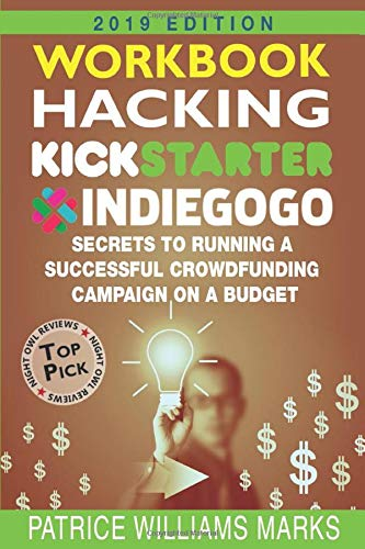 WORKBOOK: Hacking Kickstarter, Indiegogo: Secrets to Running a Successful Crowdfunding Campaign on a Budget (2019 Edition): How to Raise Big Bucks in 30 Days