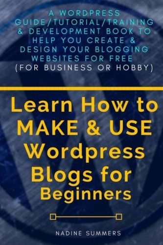 Learn How To MAKE & USE Wordpress Blogs for Beginners: A Wordpress Guide/Tutorial/Training & Development Book to Help You Create & Design Your Blogging/Websites for Free