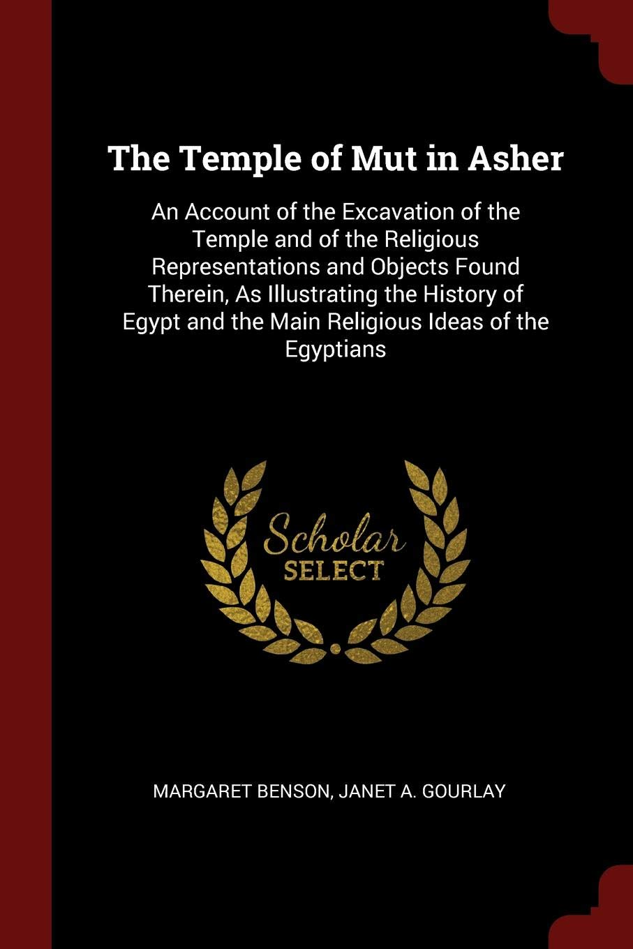 The Temple of Mut in Asher: An Account of the Excavation of the Temple and of the Religious Representations and Objects Found Therein, As Illustrating ... and the Main Religious Ideas of the Egyptians