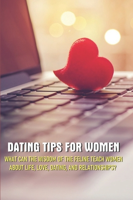 Dating Tips For Women - What Can The Wisdom Of The Feline Teach Women About Life, Love, Dating, And Relationships: Dating And Relationship Advice For Women