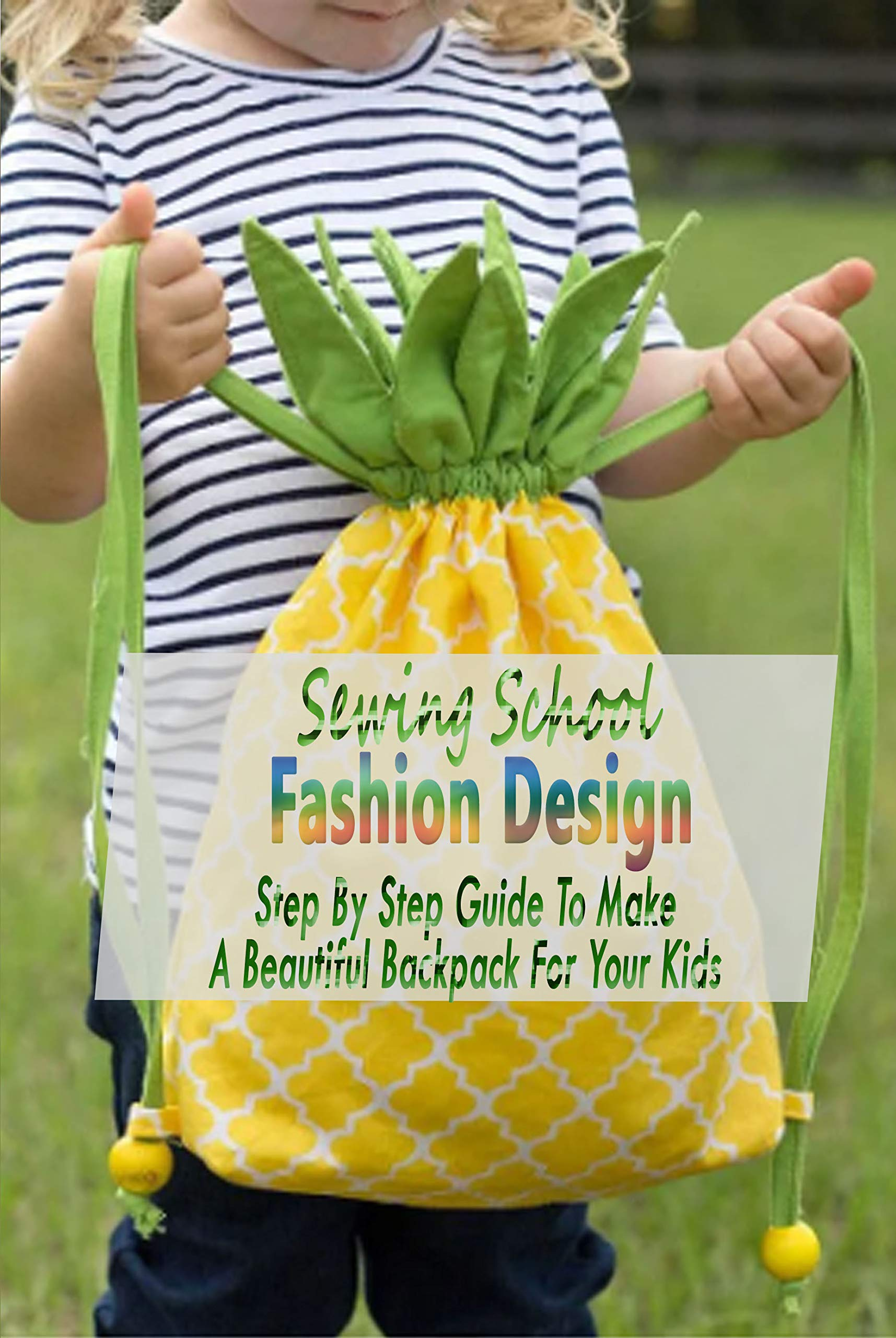 Sewing School Fashion Design: Step By Step Guide To Make A Beautiful Backpack For Your Kids: Gift Ideas for Holiday