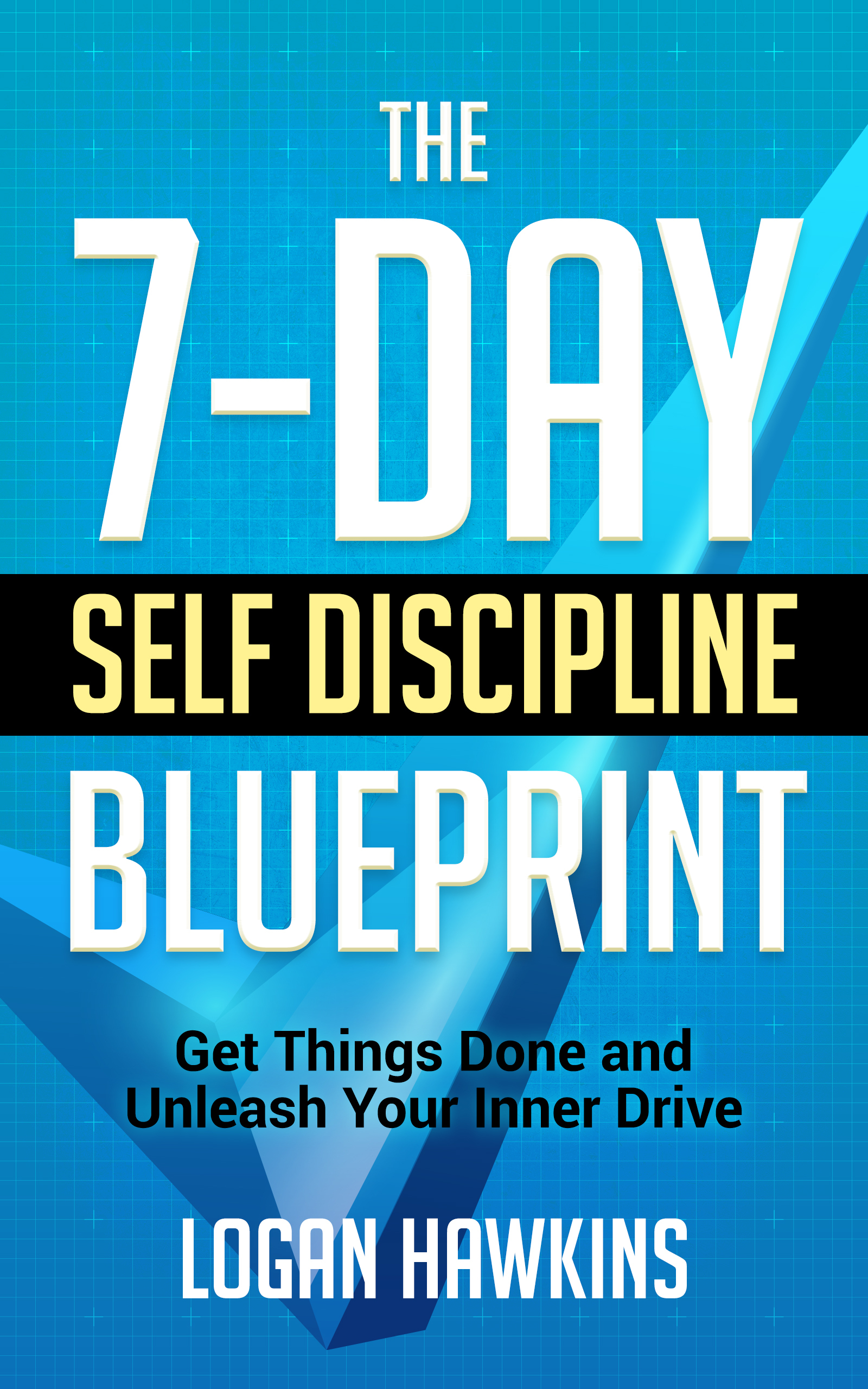 The 7-Day Self Discipline Blueprint: Get Things Done and Unleash Your Inner Drive (Self Discipline Series, #1)