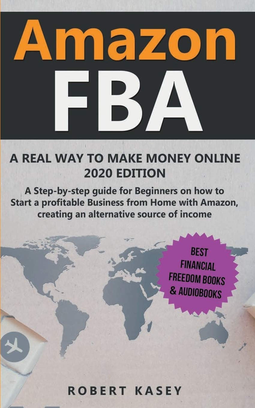 Amazon FBA: A Real Way to Make Money Online - 2020 edition - A Step-by-Step Guide for Beginners on How to Start a Profitable Business from Home With ... (Best Financial Freedom Books & Audiobooks)
