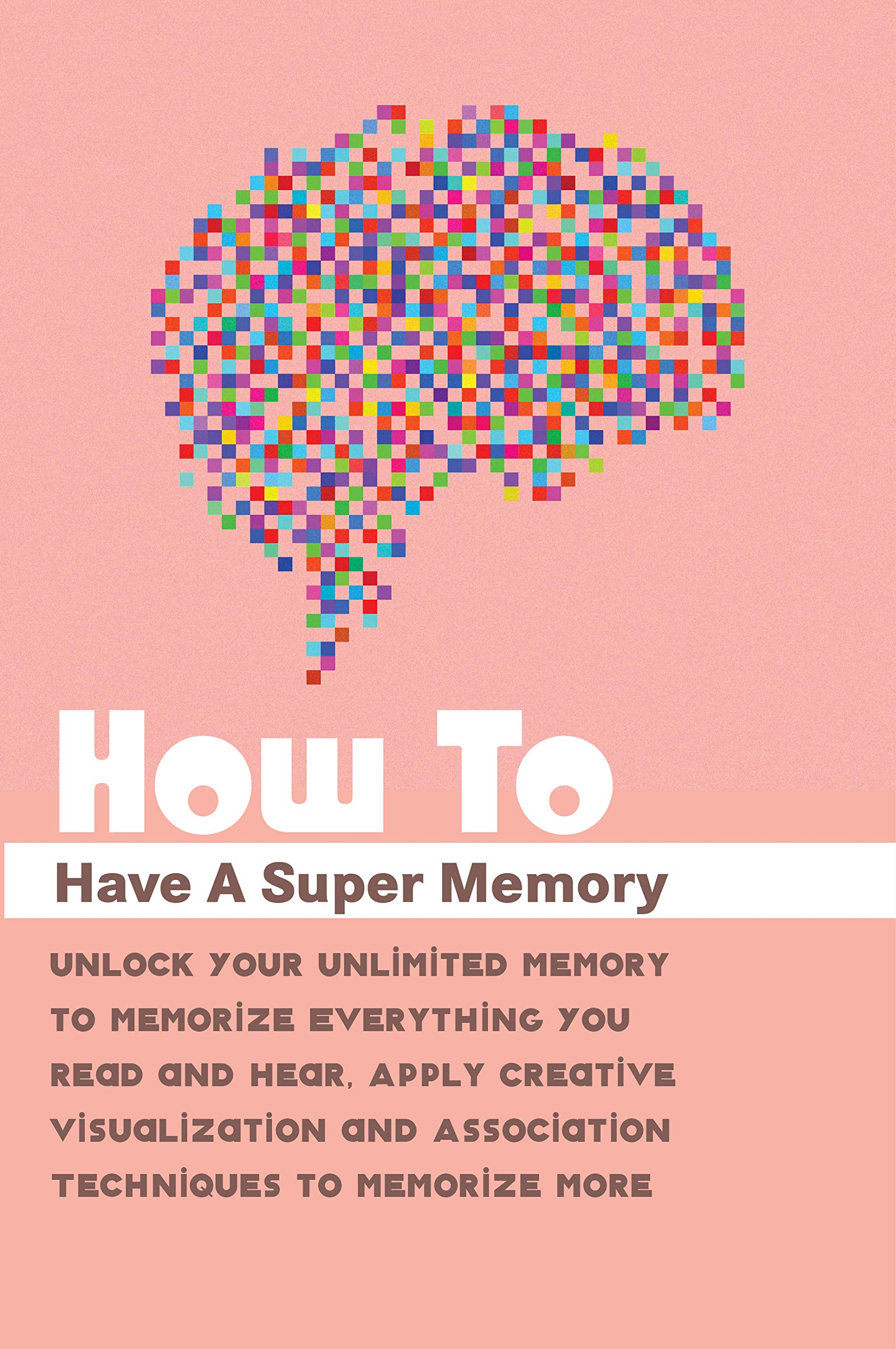 How To Have A Super Memory- Unlock Your Unlimited Memory To Memorize Everything You Read And Hear, Apply Creative Visualization And Association Techniques To Memorize More: Mind Hacking Book
