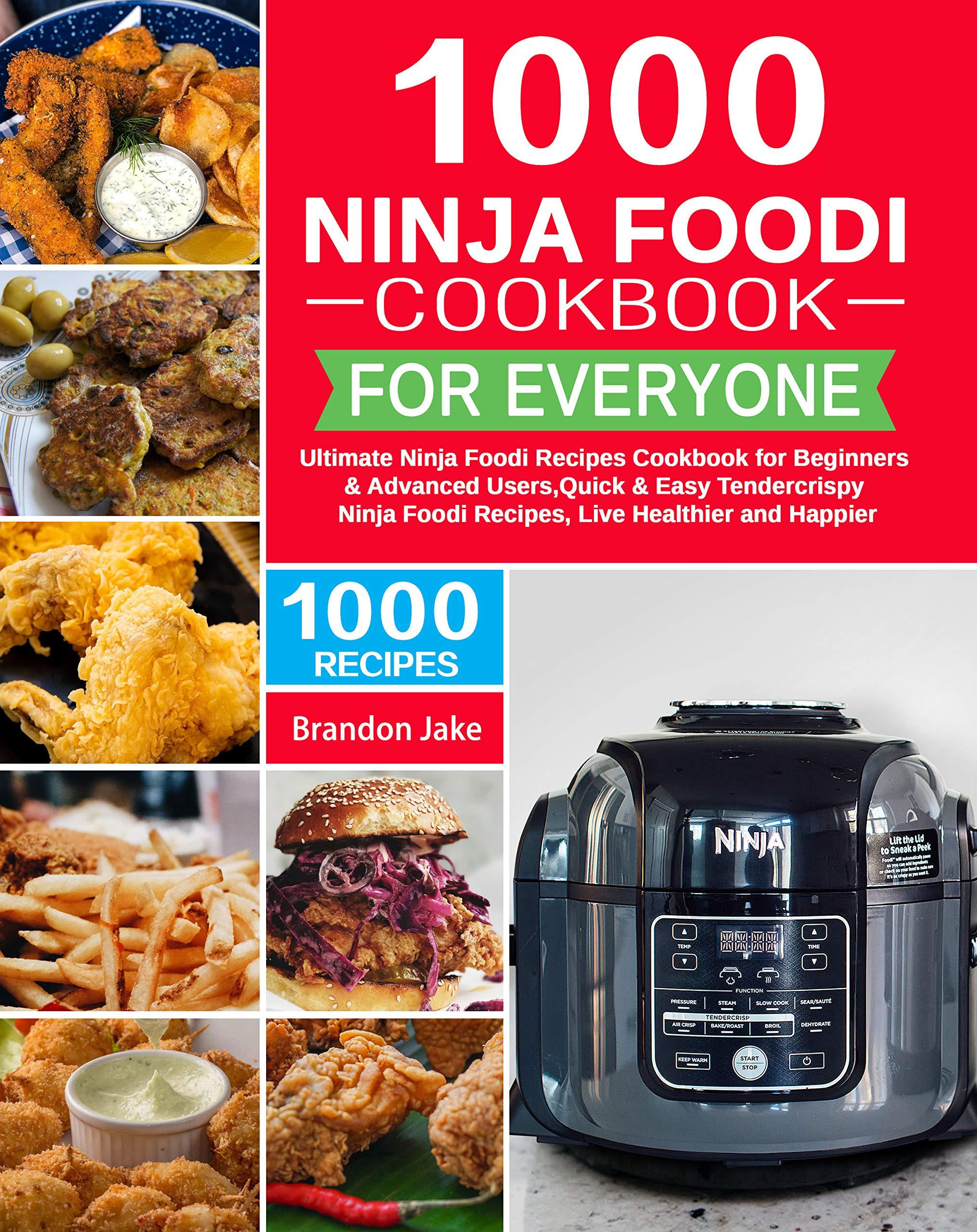 1000 Ninja Foodi Cookbook for Everyone: Ultimate Ninja Foodi Recipes Cookbook for Beginners & Advanced Users,Quick & Easy Tendercrispy Ninja Foodi Recipes, Live Healthier and Happier