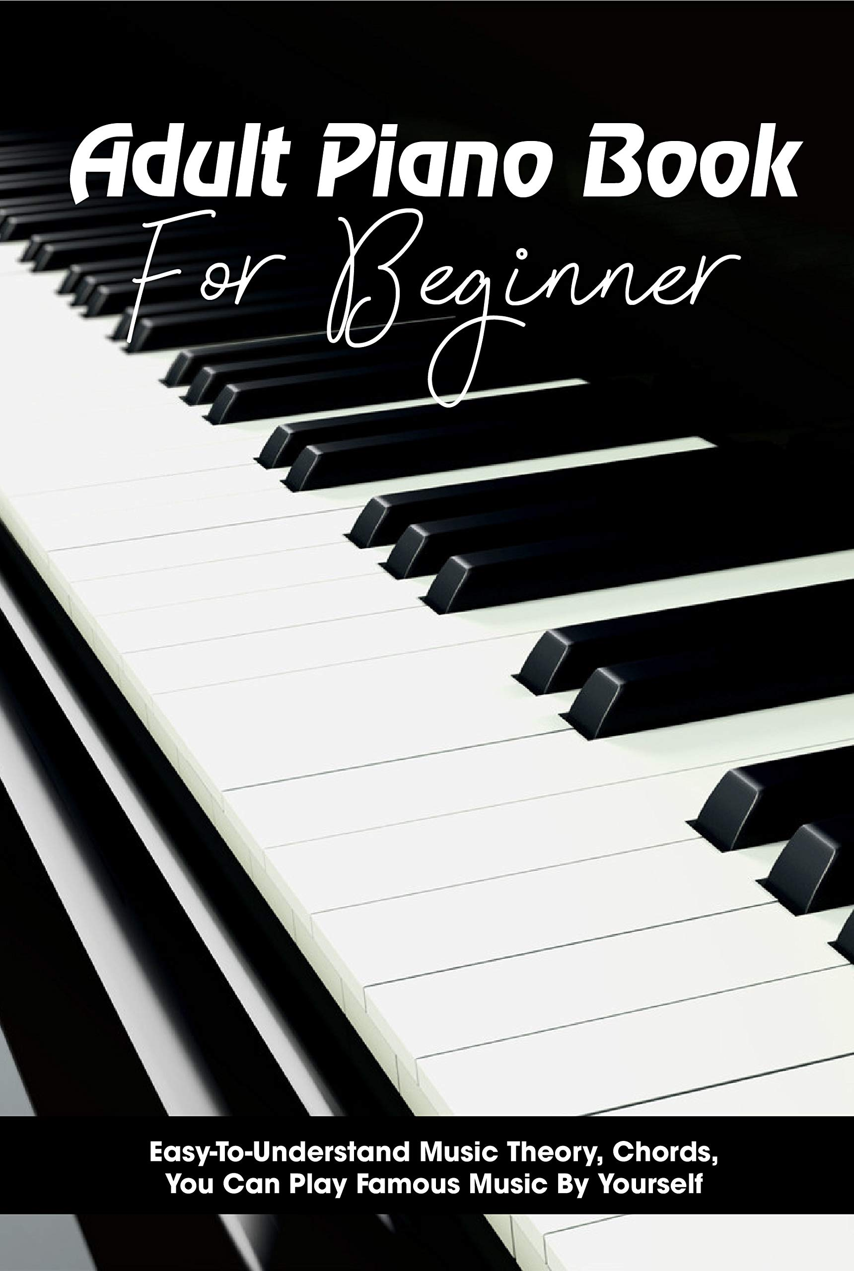 Adult Piano Book For Beginner Easy-to-understand Music Theory, Chords, You Can Play Famous Music By Yourself: Piano Books For Beginners