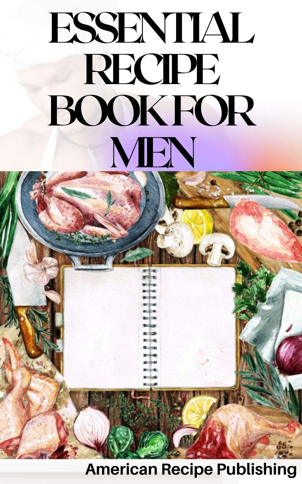 Essential Recipe Book for Men: Compilation of Healthy Tasty Recipes to Keep You Busy in the Kitchen