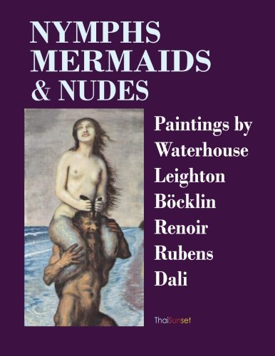 Nymphs Mermaids & Nudes: Paintings by Waterhouse Leighton Boecklin Renoir Rubens Dali