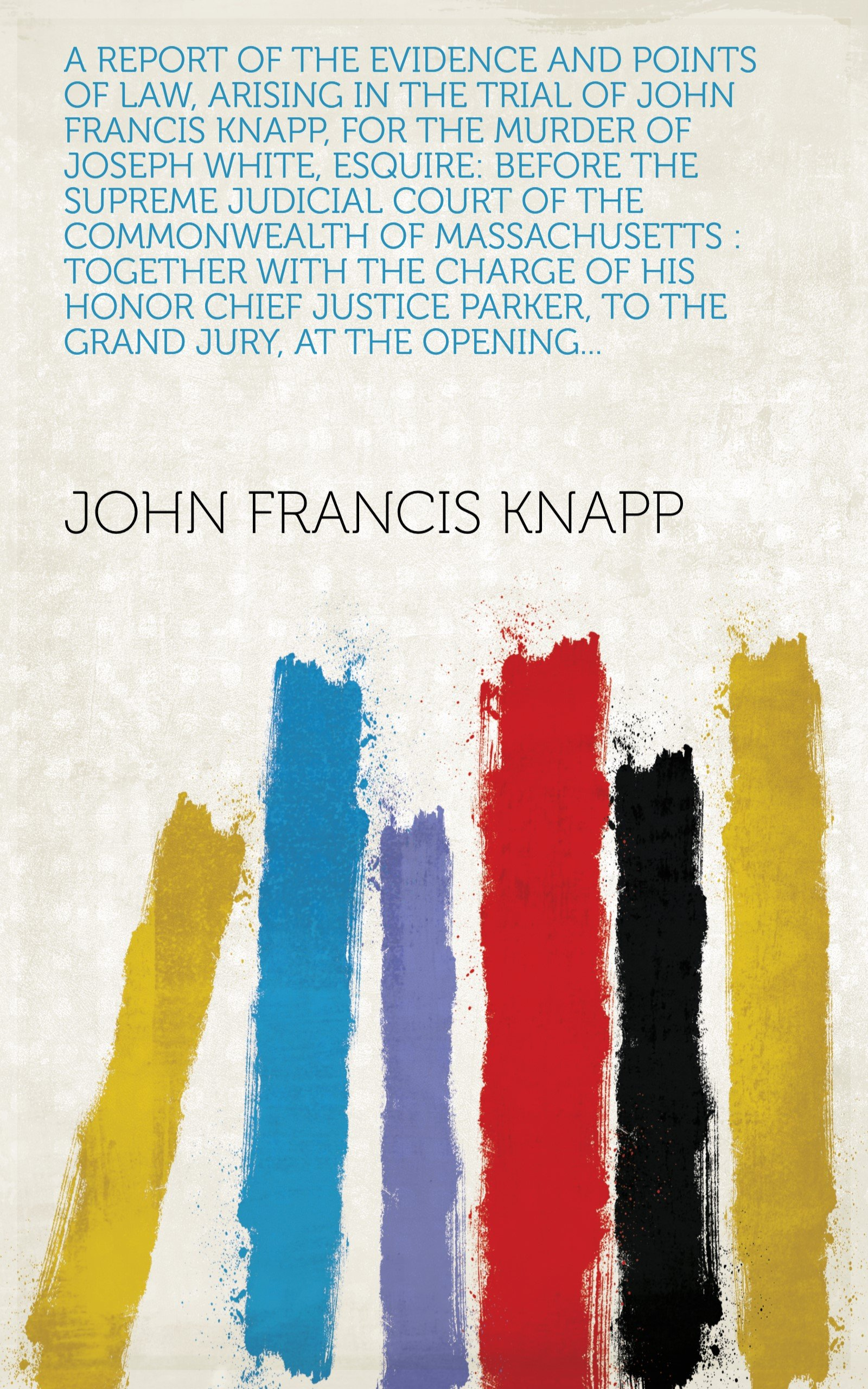 A report of the evidence and points of law, arising in the trial of John Francis Knapp, for the murder of Joseph White, Esquire: before the Supreme Judicial ... to the grand jury, at the opening...