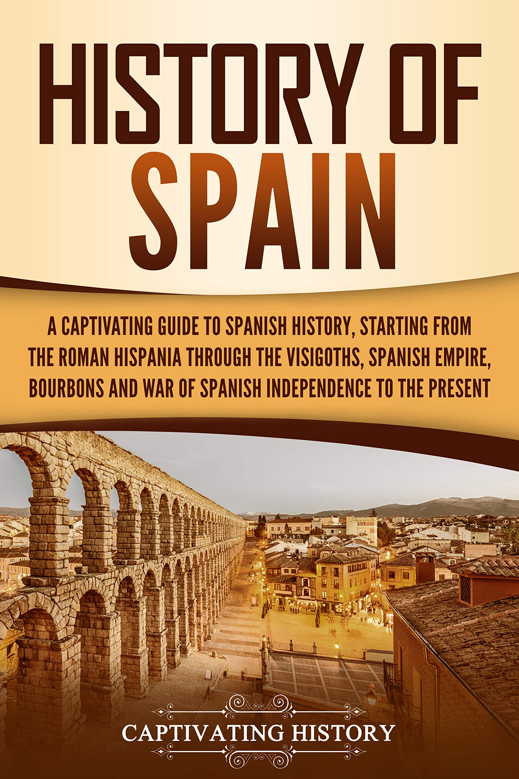 History of Spain: A Captivating Guide to Spanish History, Starting from Roman Hispania through the Visigoths, the Spanish Empire, the Bourbons, and the War of Spanish Independence to the Present