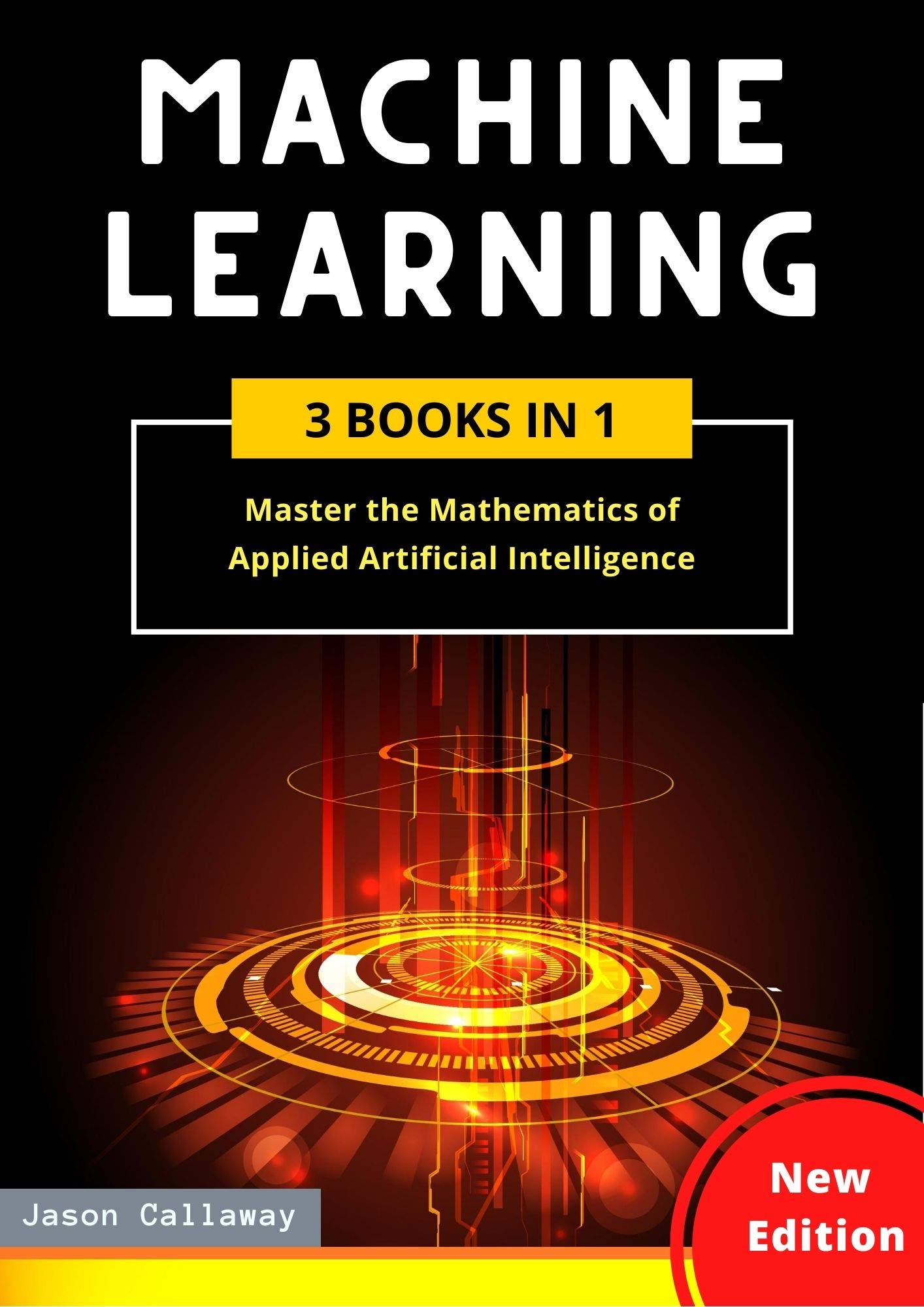 MACHINE LEARNING: 3 Books in 1: Master the Mathematics of Applied Artificial Intelligence and Learn the Secrets of Python Programming, Data Science, and Computer Networking